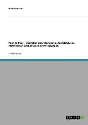 Peer-To-Peer - Uberblick Uber Konzepte, Architekturen, Plattformen Und Aktuelle Entwicklungen (Paperback)
