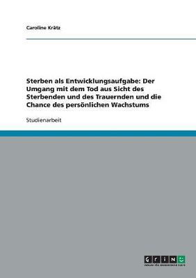 Sterben ALS Entwicklungsaufgabe: Der Umgang Mit Dem Tod Aus Sicht Des Sterbenden Und Des Trauernden Und Die Chance Des Persoenlichen Wachstums (Paperback)