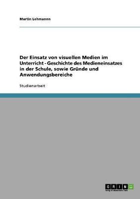 Der Einsatz Von Visuellen Medien Im Unterricht - Geschichte Des Medieneinsatzes in Der Schule, Sowie Grunde Und Anwendungsbereiche (Paperback)