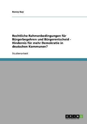 Rechtliche Rahmenbedingungen Fur Burgerbegehren Und Burgerentscheid - Hindernis Fur Mehr Demokratie in Deutschen Kommunen? (Paperback)
