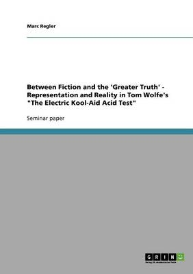 Between Fiction and the 'greater Truth' - Representation and Reality in Tom Wolfe's the Electric Kool-Aid Acid Test (Paperback)