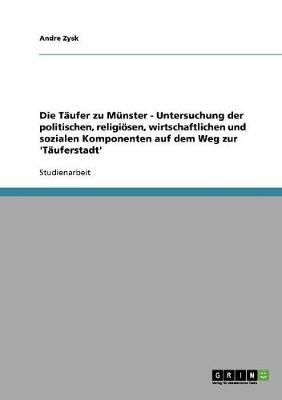 Die Taufer Zu Munster - Untersuchung Der Politischen, Religiosen, Wirtschaftlichen Und Sozialen Komponenten Auf Dem Weg Zur 'Tauferstadt' (Paperback)