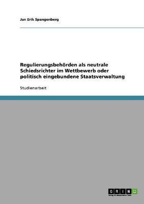 Regulierungsbehorden ALS Neutrale Schiedsrichter Im Wettbewerb Oder Politisch Eingebundene Staatsverwaltung (Paperback)