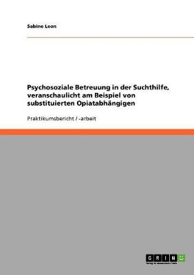 Psychosoziale Betreuung in Der Suchthilfe, Veranschaulicht Am Beispiel Von Substituierten Opiatabhangigen (Paperback)