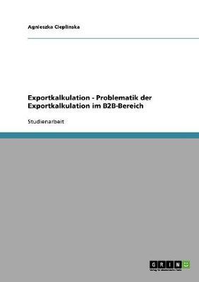 Exportkalkulation - Problematik Der Exportkalkulation Im B2B-Bereich (Paperback)