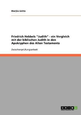 Friedrich Hebbels Judith - Ein Vergleich Mit Der Biblischen Judith in Den Apokryphen Des Alten Testaments (Paperback)