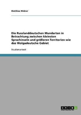 Die Russlanddeutschen Mundarten in Betrachtung Zwischen Kleinsten Sprachinseln Und Grosseren Territorien Wie Das Wolgadeutsche Gebiet (Paperback)