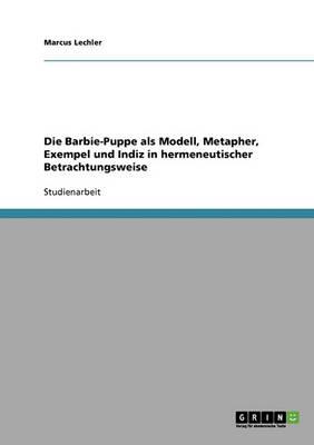 Die Barbie-Puppe ALS Modell, Metapher, Exempel Und Indiz in Hermeneutischer Betrachtungsweise (Paperback)