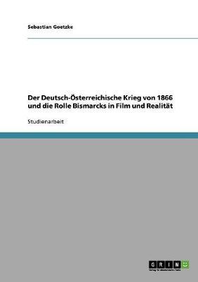 Der Deutsch-Osterreichische Krieg Von 1866 Und Die Rolle Bismarcks in Film Und Realitat (Paperback)