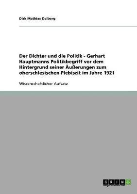 Der Dichter Und Die Politik - Gerhart Hauptmanns Politikbegriff VOR Dem Hintergrund Seiner u erungen Zum Oberschlesischen Plebiszit Im Jahre 1921 (Paperback)