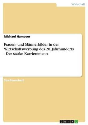 Frauen- Und Mannerbilder in Der Wirtschaftswerbung Des 20. Jahrhunderts - Der Starke Karrieremann (Paperback)