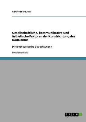 Gesellschaftliche, Kommunikative Und Asthetische Faktoren Der Kunstrichtung Des Dadaismus (Paperback)