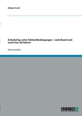 Scheduling Unter Echtzeitbedingungen - Lock-Based Und Lock-Free Verfahren (Paperback)