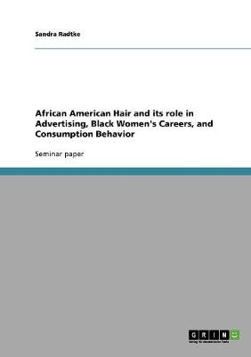 African American Hair and Its Role in Advertising, Black Women's Careers, and Consumption Behavior (Paperback)