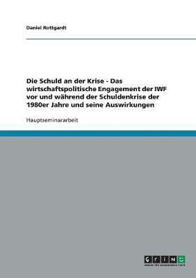 Die Schuld an Der Krise - Das Wirtschaftspolitische Engagement Der Iwf VOR Und Wahrend Der Schuldenkrise Der 1980er Jahre Und Seine Auswirkungen (Paperback)
