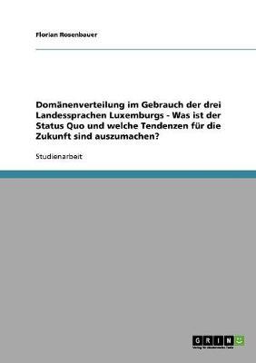 Domanenverteilung Im Gebrauch Der Drei Landessprachen Luxemburgs - Was Ist Der Status Quo Und Welche Tendenzen Fur Die Zukunft Sind Auszumachen? (Paperback)