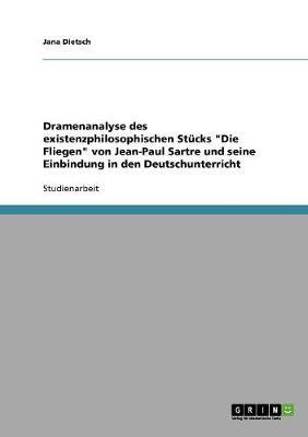 """Dramenanalyse Des Existenzphilosophischen St cks """"die Fliegen"""" Von Jean-Paul Sartre Und Seine Einbindung in Den Deutschunterricht (Paperback)"""