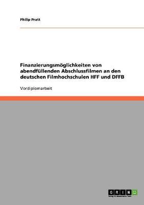 Finanzierungsmoglichkeiten Von Abendfullenden Abschlussfilmen an Den Deutschen Filmhochschulen Hff Und Dffb (Paperback)