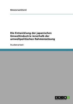 Die Entwicklung Der Japanischen Umweltindustrie Innerhalb Der Umweltpolitischen Rahmensetzung (Paperback)