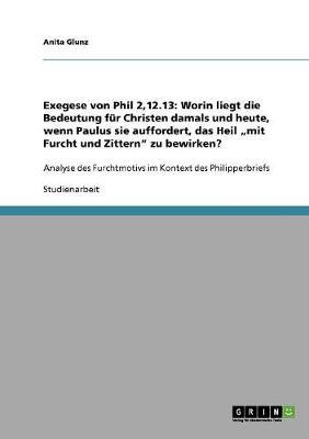 """Exegese Von Phil 2,12.13: Worin Liegt Die Bedeutung Fur Christen Damals Und Heute, Wenn Paulus Sie Auffordert, Das Heil """"Mit Furcht Und Zittern"""" Zu Bewirken? (Paperback)"""
