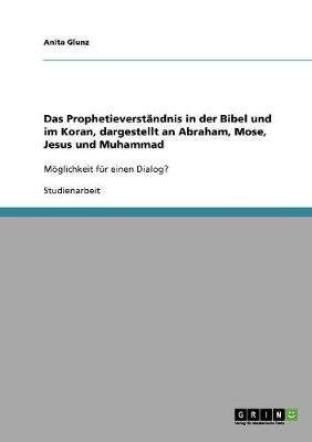 Das Prophetieverstandnis in Der Bibel Und Im Koran, Dargestellt an Abraham, Mose, Jesus Und Muhammad (Paperback)