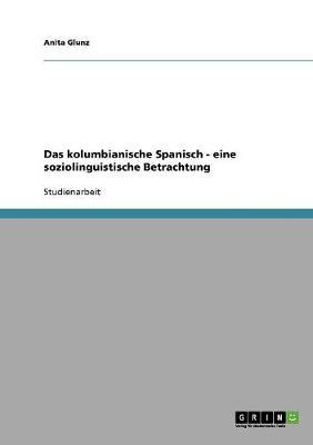 Das Kolumbianische Spanisch - Eine Soziolinguistische Betrachtung (Paperback)
