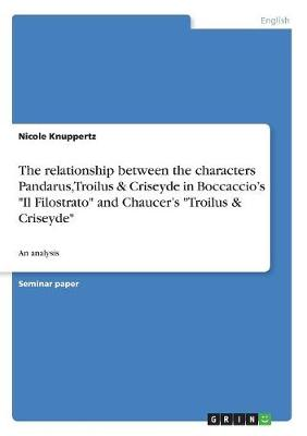 The Relationship Between the Characters Pandarus, Troilus & Criseyde in Boccaccio's Il Filostrato and Chaucer's Troilus & Criseyde (Paperback)