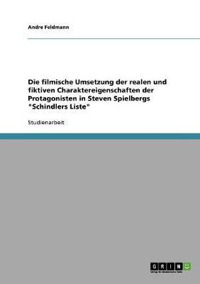 """Die Filmische Umsetzung Der Realen Und Fiktiven Charaktereigenschaften Der Protagonisten in Steven Spielbergs """"schindlers Liste"""" (Paperback)"""