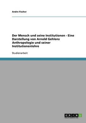 Der Mensch Und Seine Institutionen: Eine Darstellung Von Arnold Gehlens Anthropologie Und Seiner Institutionenlehre (Paperback)