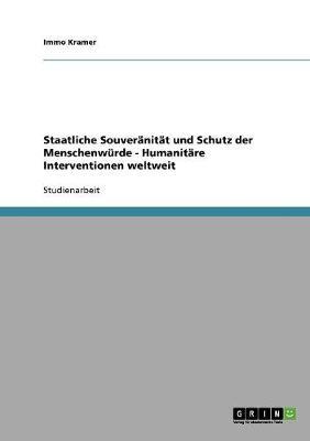 Staatliche Souveranitat Und Schutz Der Menschenwurde - Humanitare Interventionen Weltweit (Paperback)