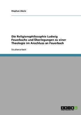 Die Religionsphilosophie Ludwig Feuerbachs Und Uberlegungen Zu Einer Theologie Im Anschluss an Feuerbach (Paperback)
