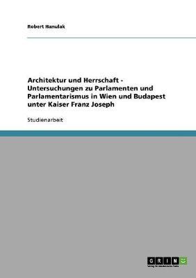 Architektur Und Herrschaft - Untersuchungen Zu Parlamenten Und Parlamentarismus in Wien Und Budapest Unter Kaiser Franz Joseph (Paperback)