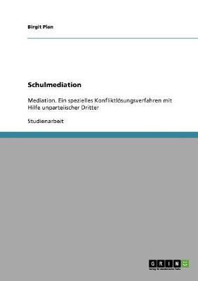 Schulmediation. Mediation, Ein Spezielles Konfliktloesungsverfahren Mit Hilfe Unparteiischer Dritter (Paperback)