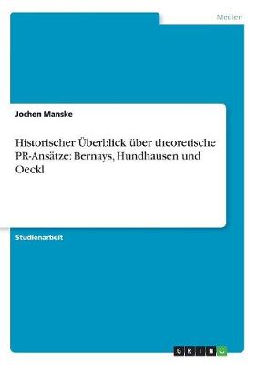 Historischer Uberblick Uber Theoretische PR-Ansatze: Bernays, Hundhausen Und Oeckl (Paperback)