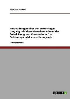 Mutmaungen Uber Den Zukunftigen Umgang Mit Alten Menschen Anhand Der Entwicklung Von Vormundschafts-/ Betreuungsrecht Sowie Heimgesetz (Paperback)