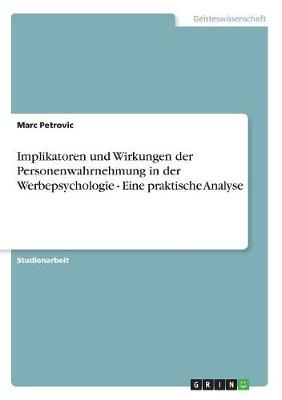 Implikatoren Und Wirkungen Der Personenwahrnehmung in Der Werbepsychologie - Eine Praktische Analyse (Paperback)