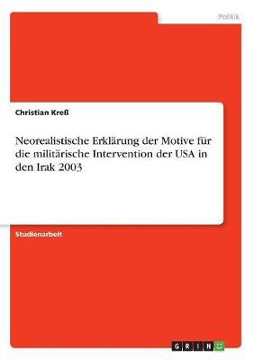 Neorealistische Erklarung Der Motive Fur Die Militarische Intervention Der USA in Den Irak 2003 (Paperback)