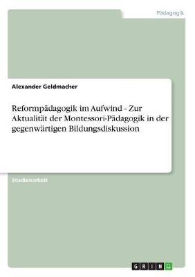 Reformpadagogik Im Aufwind - Zur Aktualitat Der Montessori-Padagogik in Der Gegenwartigen Bildungsdiskussion (Paperback)