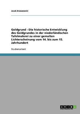 Goldgrund - Die Historische Entwicklung Des Goldgrundes in Der Niederl ndischen Tafelmalerei Zu Einer Gemalten Lichterscheinung Vom 14. Bis Zum 15. Jahrhundert (Paperback)