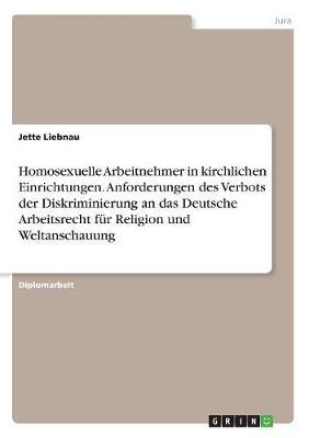 Homosexuelle Arbeitnehmer in Kirchlichen Einrichtungen. Anforderungen Des Verbots Der Diskriminierung an Das Deutsche Arbeitsrecht Fur Religion Und Weltanschauung (Paperback)