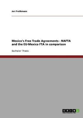 Mexico's Free Trade Agreements - NAFTA and the Eu-Mexico Fta in Comparison (Paperback)