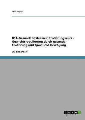 BSA-Gesundheitstrainer: Ernahrungskurs - Gewichtsregulierung Durch Gesunde Ernahrung Und Sportliche Bewegung (Paperback)