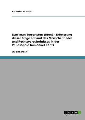 Darf Man Terroristen Toten? - Erorterung Dieser Frage Anhand Des Menschenbildes Und Rechtsverstandnisses in Der Philosophie Immanuel Kants (Paperback)