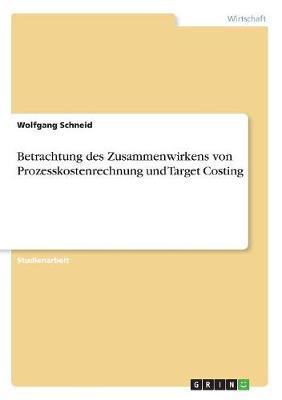 Betrachtung Des Zusammenwirkens Von Prozesskostenrechnung Und Target Costing (Paperback)