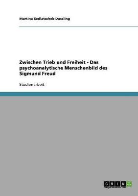 Zwischen Trieb Und Freiheit - Das Psychoanalytische Menschenbild Des Sigmund Freud (Paperback)