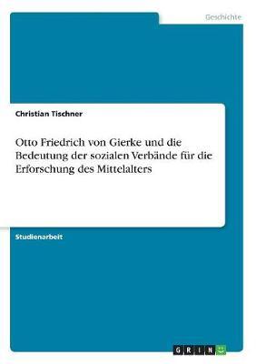 Otto Friedrich Von Gierke Und Die Bedeutung Der Sozialen Verbande Fur Die Erforschung Des Mittelalters (Paperback)