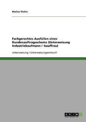 Fachgerechtes Ausfullen Eines Kundenauftragsscheins (Unterweisung Industriekaufmann / -Kauffrau) (Paperback)