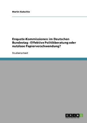 Enquete-Kommissionen Im Deutschen Bundestag - Effektive Politikberatung Oder Nutzlose Papierverschwendung? (Paperback)