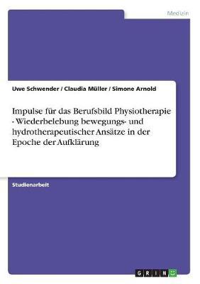 Impulse Fur Das Berufsbild Physiotherapie - Wiederbelebung Bewegungs- Und Hydrotherapeutischer Ansatze in Der Epoche Der Aufklarung (Paperback)