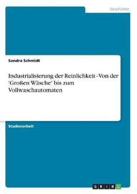 Industrialisierung Der Reinlichkeit - Von Der 'Groen Wasche' Bis Zum Vollwaschautomaten (Paperback)